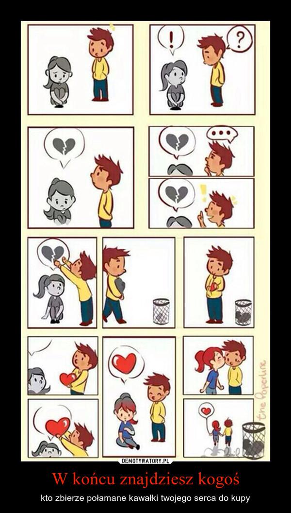W końcu znajdziesz kogoś – kto zbierze połamane kawałki twojego serca do kupy