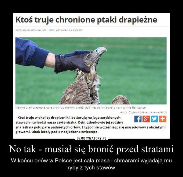No tak - musiał się bronić przed stratami – W końcu orłów w Polsce jest cała masa i chmarami wyjadają mu ryby z tych stawów