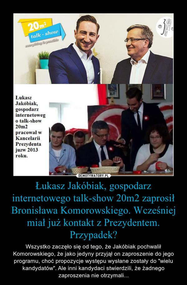 """Łukasz Jakóbiak, gospodarz internetowego talk-show 20m2 zaprosił Bronisława Komorowskiego. Wcześniej miał już kontakt z Prezydentem. Przypadek? – Wszystko zaczęło się od tego, że Jakóbiak pochwalił Komorowskiego, że jako jedyny przyjął on zaproszenie do jego programu, choć propozycje występu wysłane zostały do """"wielu kandydatów"""". Ale inni kandydaci stwierdzili, że żadnego zaproszenia nie otrzymali..."""