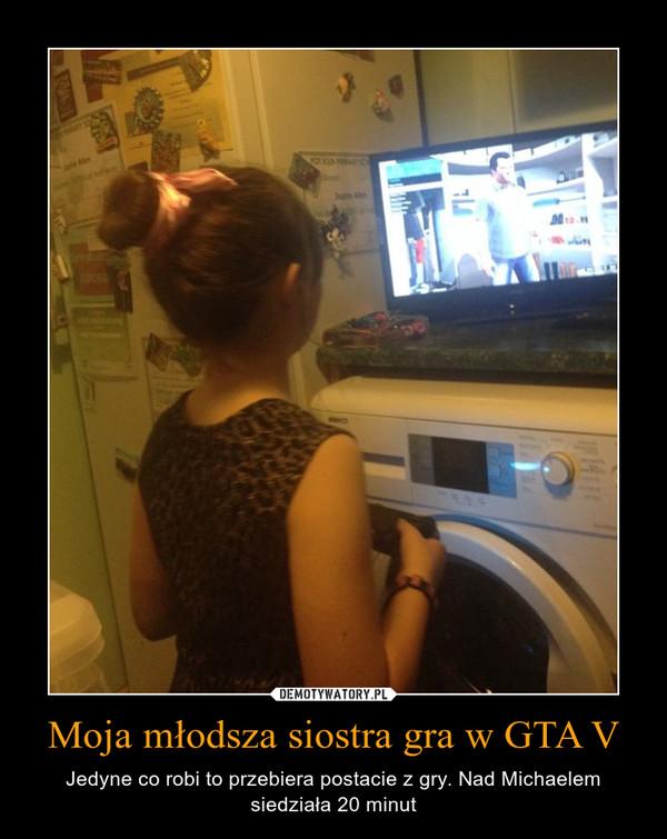 Moja młodsza siostra gra w GTA V – Jedyne co robi to przebiera postacie z gry. Nad Michaelem siedziała 20 minut
