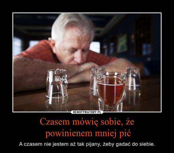 Czasem mówię sobie, że powinienem mniej pić – A czasem nie jestem aż tak pijany, żeby gadać do siebie.