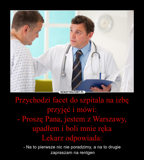 Przychodzi facet do szpitala na izbę przyjęć i mówi:- Proszę Pana, jestem z Warszawy, upadłem i boli mnie rękaLekarz odpowiada: – - Na to pierwsze nic nie poradzimy, a na to drugie zapraszam na rentgen