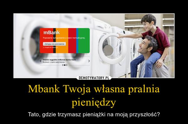 Mbank Twoja własna pralnia pieniędzy – Tato, gdzie trzymasz pieniążki na moją przyszłość?