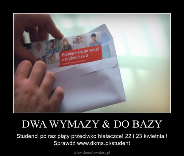 DWA WYMAZY & DO BAZY – Studenci po raz piąty przeciwko białaczce! 22 i 23 kwietnia ! Sprawdź www.dkms.pl/student