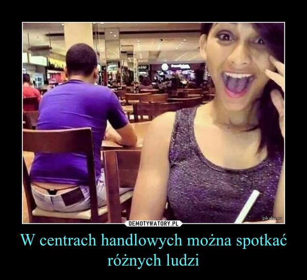W centrach handlowych można spotkać różnych ludzi –