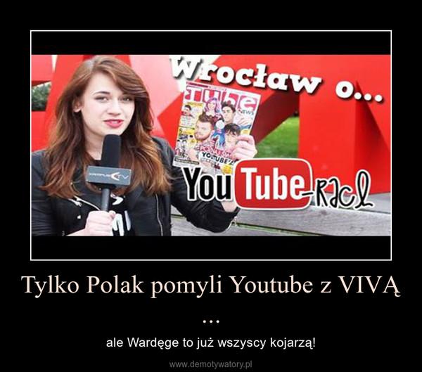 Tylko Polak pomyli Youtube z VIVĄ ... – ale Wardęge to już wszyscy kojarzą!
