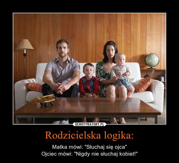 """Rodzicielska logika: – Matka mówi: """"Słuchaj się ojca""""Ojciec mówi: """"Nigdy nie słuchaj kobiet!"""""""