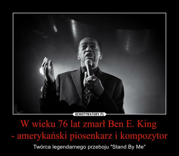 """W wieku 76 lat zmarł Ben E. King - amerykański piosenkarz i kompozytor – Twórca legendarnego przeboju """"Stand By Me"""""""