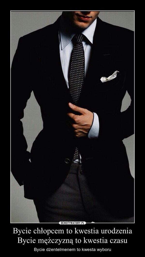 Bycie chłopcem to kwestia urodzeniaBycie mężczyzną to kwestia czasu – Bycie dżentelmenem to kwesta wyboru