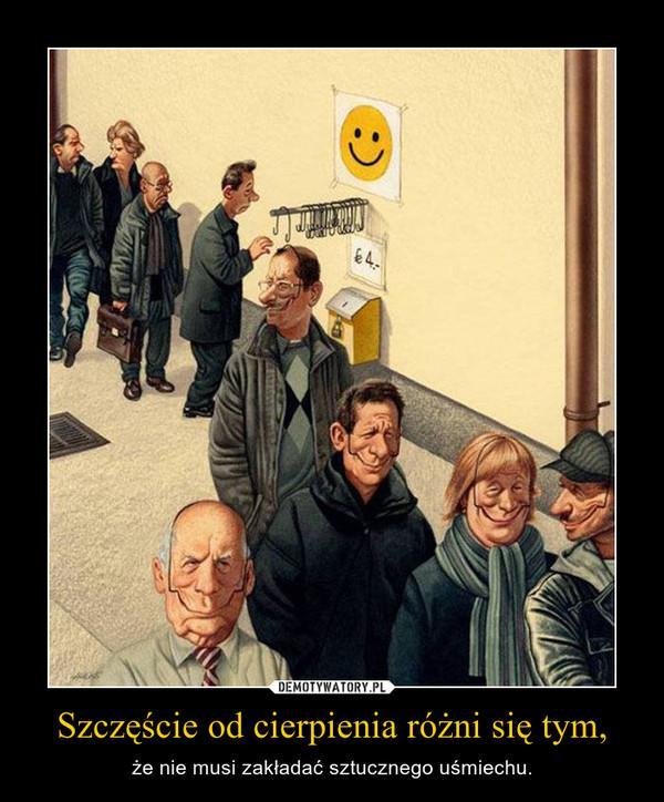 Szczęście od cierpienia różni się tym, – że nie musi zakładać sztucznego uśmiechu.