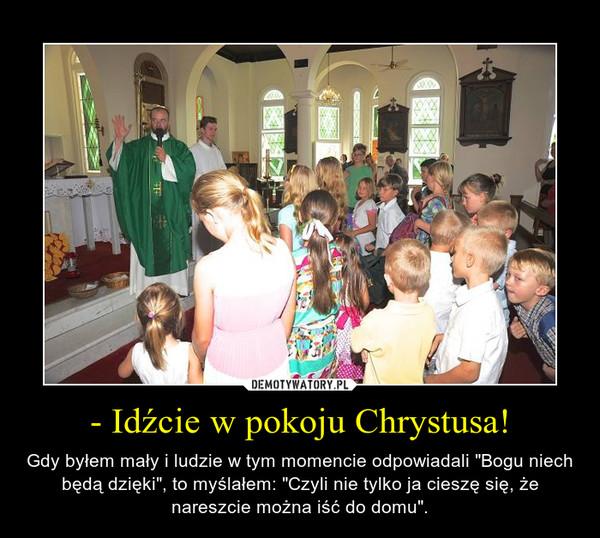 """- Idźcie w pokoju Chrystusa! – Gdy byłem mały i ludzie w tym momencie odpowiadali """"Bogu niech będą dzięki"""", to myślałem: """"Czyli nie tylko ja cieszę się, że nareszcie można iść do domu""""."""