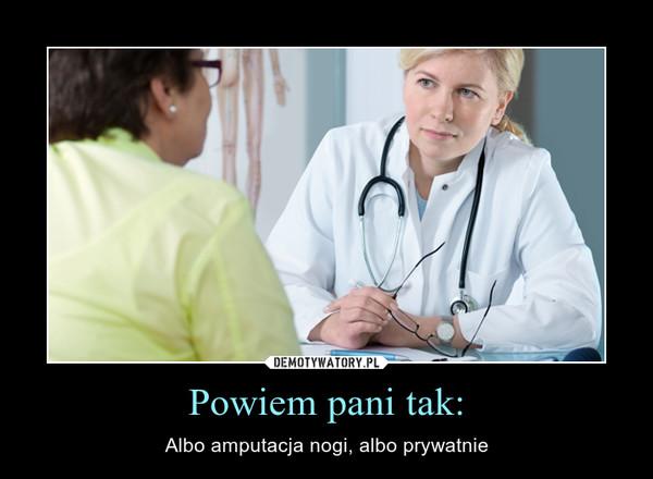 Powiem pani tak: – Albo amputacja nogi, albo prywatnie