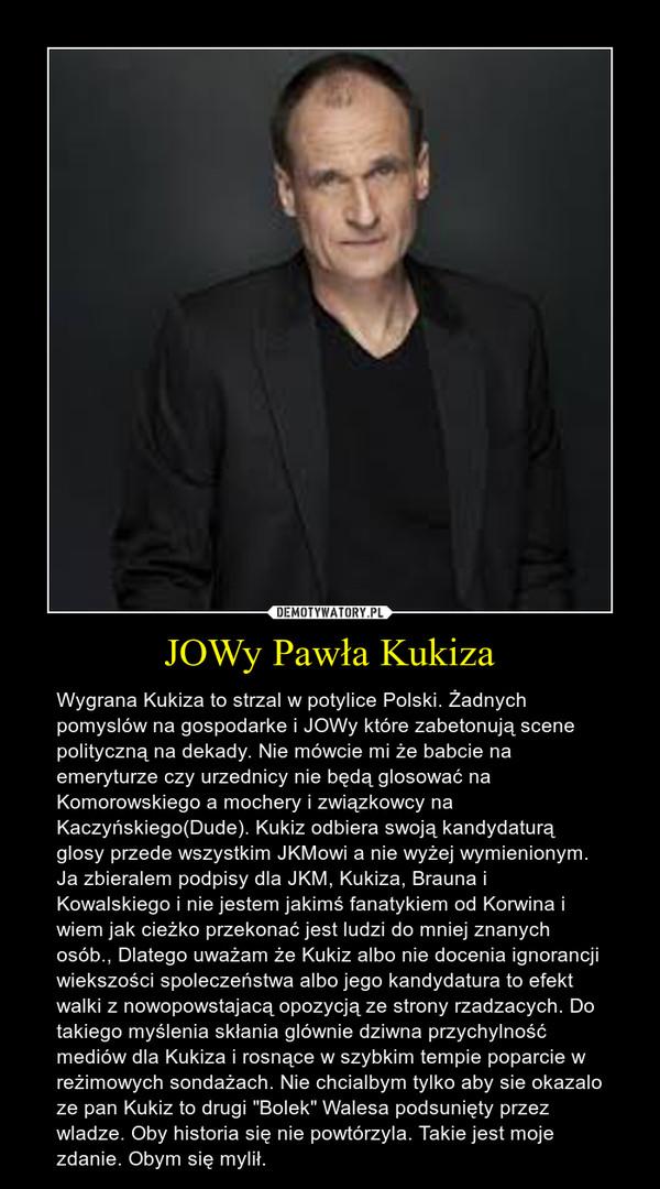 """JOWy Pawła Kukiza – Wygrana Kukiza to strzal w potylice Polski. Żadnych pomyslów na gospodarke i JOWy które zabetonują scene polityczną na dekady. Nie mówcie mi że babcie na emeryturze czy urzednicy nie będą glosować na Komorowskiego a mochery i związkowcy na Kaczyńskiego(Dude). Kukiz odbiera swoją kandydaturą glosy przede wszystkim JKMowi a nie wyżej wymienionym. Ja zbieralem podpisy dla JKM, Kukiza, Brauna i Kowalskiego i nie jestem jakimś fanatykiem od Korwina i wiem jak cieżko przekonać jest ludzi do mniej znanych osób., Dlatego uważam że Kukiz albo nie docenia ignorancji wiekszości spoleczeństwa albo jego kandydatura to efekt walki z nowopowstajacą opozycją ze strony rzadzacych. Do takiego myślenia skłania glównie dziwna przychylność mediów dla Kukiza i rosnące w szybkim tempie poparcie w reżimowych sondażach. Nie chcialbym tylko aby sie okazalo ze pan Kukiz to drugi """"Bolek"""" Walesa podsunięty przez wladze. Oby historia się nie powtórzyla. Takie jest moje zdanie. Obym się mylił."""