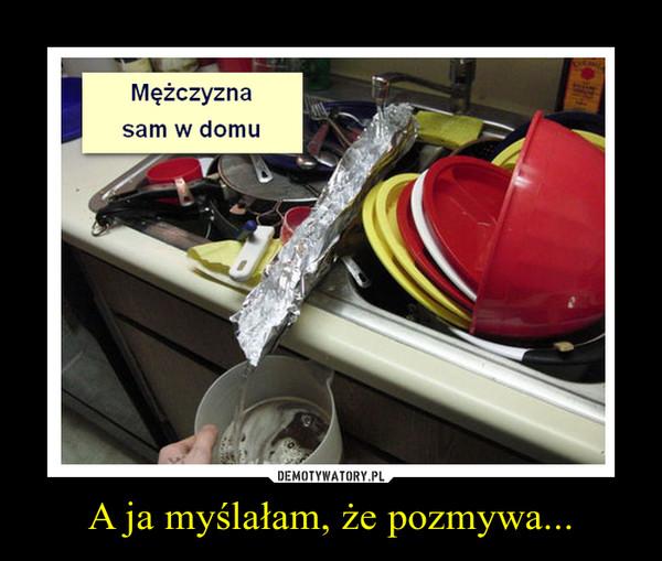 A ja myślałam, że pozmywa... –