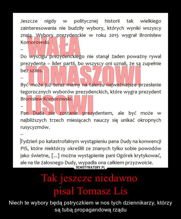 Tak jeszcze niedawno pisał Tomasz Lis – Niech te wybory będą pstryczkiem w nos tych dziennikarzy, którzy są tubą propagandową rządu