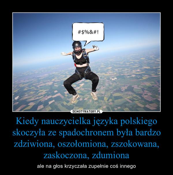 Kiedy nauczycielka języka polskiego skoczyła ze spadochronem była bardzo zdziwiona, oszołomiona, zszokowana, zaskoczona, zdumiona – ale na głos krzyczała zupełnie coś innego