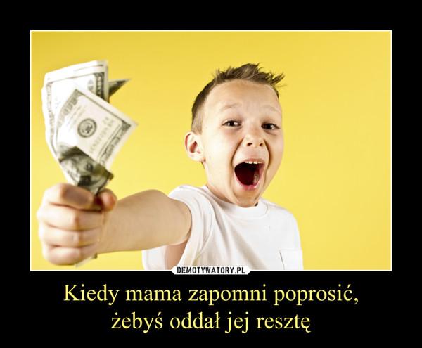 Kiedy mama zapomni poprosić,żebyś oddał jej resztę –