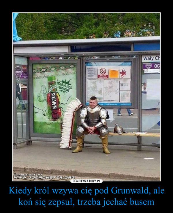 Kiedy król wzywa cię pod Grunwald, ale koń się zepsuł, trzeba jechać busem –