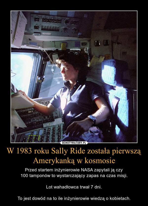W 1983 roku Sally Ride została pierwszą Amerykanką w kosmosie – Przed startem inżynierowie NASA zapytali ją czy100 tamponów to wystarczający zapas na czas misji.Lot wahadłowca trwał 7 dni.To jest dowód na to ile inżynierowie wiedzą o kobietach.