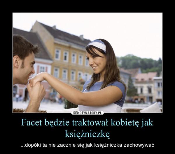 Facet będzie traktował kobietę jak księżniczkę – ...dopóki ta nie zacznie się jak księżniczka zachowywać