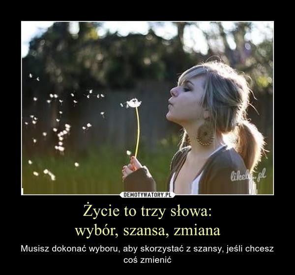 Życie to trzy słowa:wybór, szansa, zmiana – Musisz dokonać wyboru, aby skorzystać z szansy, jeśli chcesz coś zmienić