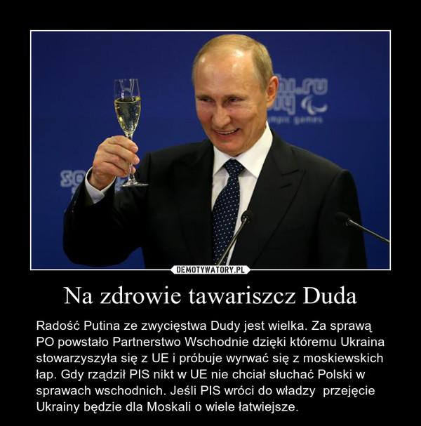 Na zdrowie tawariszcz Duda – Radość Putina ze zwycięstwa Dudy jest wielka. Za sprawą PO powstało Partnerstwo Wschodnie dzięki któremu Ukraina stowarzyszyła się z UE i próbuje wyrwać się z moskiewskich łap. Gdy rządził PIS nikt w UE nie chciał słuchać Polski w sprawach wschodnich. Jeśli PIS wróci do władzy  przejęcie Ukrainy będzie dla Moskali o wiele łatwiejsze.