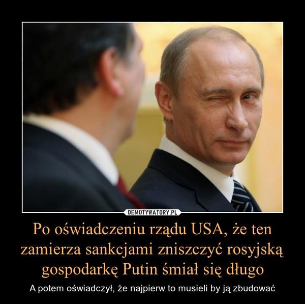 Po oświadczeniu rządu USA, że ten zamierza sankcjami zniszczyć rosyjską gospodarkę Putin śmiał się długo – A potem oświadczył, że najpierw to musieli by ją zbudować