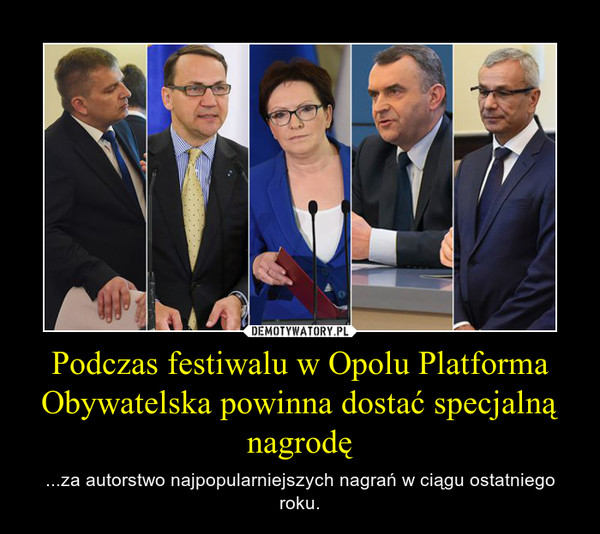 Podczas festiwalu w Opolu Platforma Obywatelska powinna dostać specjalną nagrodę – ...za autorstwo najpopularniejszych nagrań w ciągu ostatniego roku.