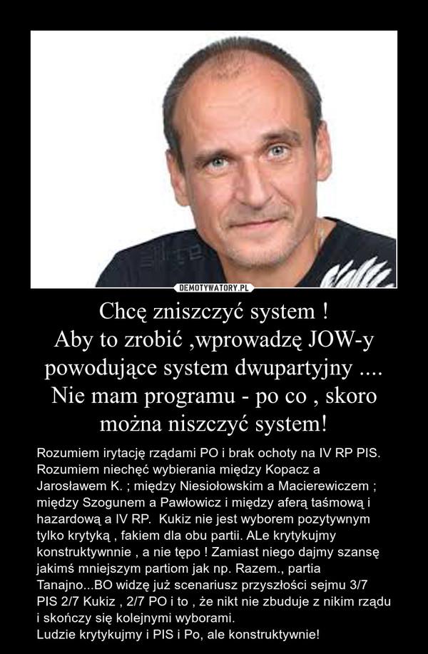 Chcę zniszczyć system !Aby to zrobić ,wprowadzę JOW-y powodujące system dwupartyjny ....Nie mam programu - po co , skoro można niszczyć system! – Rozumiem irytację rządami PO i brak ochoty na IV RP PIS. Rozumiem niechęć wybierania między Kopacz a Jarosławem K. ; między Niesiołowskim a Macierewiczem ; między Szogunem a Pawłowicz i między aferą taśmową i hazardową a IV RP.  Kukiz nie jest wyborem pozytywnym tylko krytyką , fakiem dla obu partii. ALe krytykujmy konstruktywnnie , a nie tępo ! Zamiast niego dajmy szansę jakimś mniejszym partiom jak np. Razem., partia Tanajno...BO widzę już scenariusz przyszłości sejmu 3/7 PIS 2/7 Kukiz , 2/7 PO i to , że nikt nie zbuduje z nikim rządu i skończy się kolejnymi wyborami.Ludzie krytykujmy i PIS i Po, ale konstruktywnie!