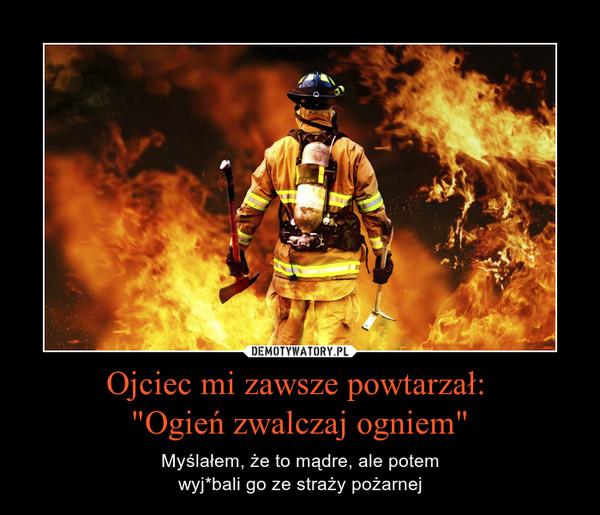 """Ojciec mi zawsze powtarzał: """"Ogień zwalczaj ogniem"""" – Myślałem, że to mądre, ale potemwyj*bali go ze straży pożarnej"""