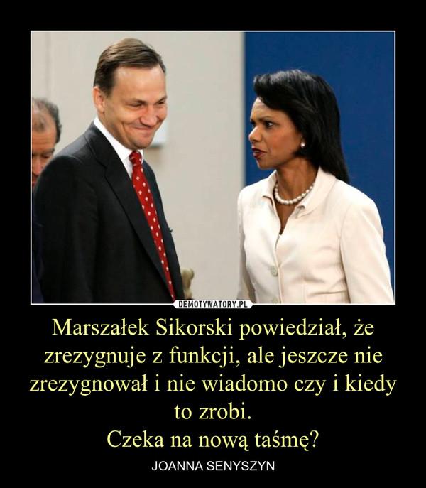Marszałek Sikorski powiedział, że zrezygnuje z funkcji, ale jeszcze nie zrezygnował i nie wiadomo czy i kiedy to zrobi.Czeka na nową taśmę? – JOANNA SENYSZYN