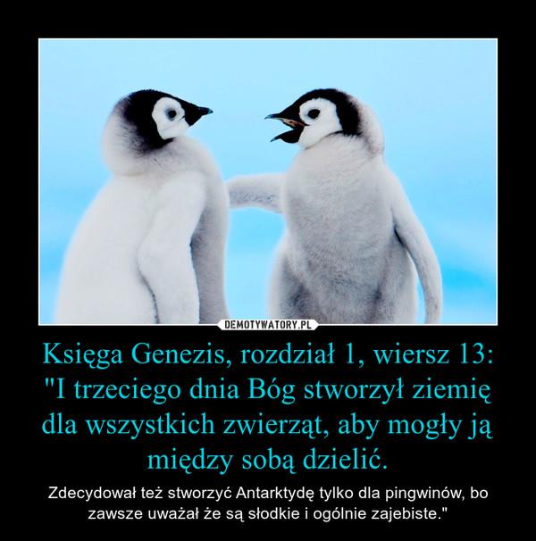"""Księga Genezis, rozdział 1, wiersz 13:""""I trzeciego dnia Bóg stworzył ziemię dla wszystkich zwierząt, aby mogły ją między sobą dzielić. – Zdecydował też stworzyć Antarktydę tylko dla pingwinów, bo zawsze uważał że są słodkie i ogólnie zajebiste."""""""