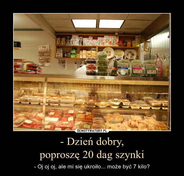 - Dzień dobry,poproszę 20 dag szynki – - Oj oj oj, ale mi się ukroiło... może być 7 kilo?