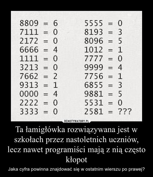 Ta łamigłówka rozwiązywana jest w szkołach przez nastoletnich uczniów, lecz nawet programiści mają z nią często kłopot – Jaka cyfra powinna znajdować się w ostatnim wierszu po prawej?