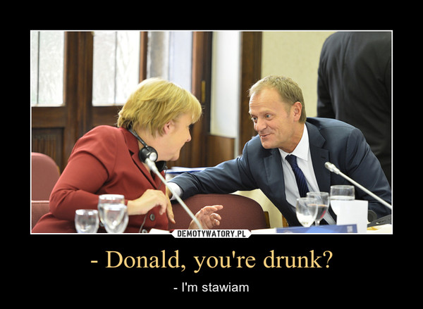 - Donald, you're drunk? – - I'm stawiam