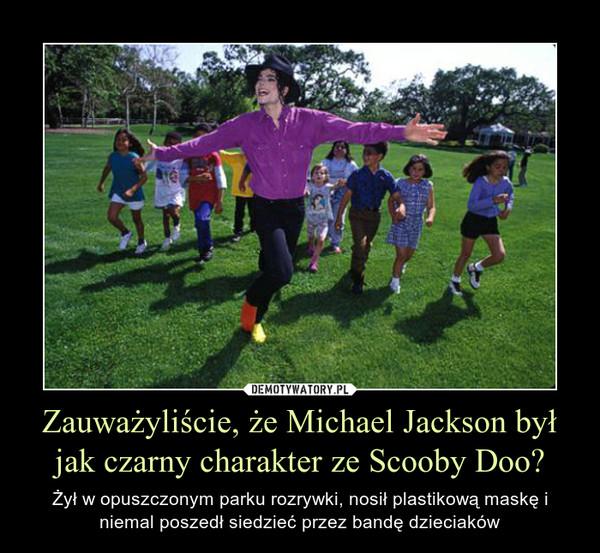 Zauważyliście, że Michael Jackson był jak czarny charakter ze Scooby Doo? – Żył w opuszczonym parku rozrywki, nosił plastikową maskę i niemal poszedł siedzieć przez bandę dzieciaków