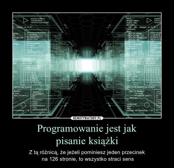 Programowanie jest jakpisanie książki – Z tą różnicą, że jeżeli pominiesz jeden przecinek na 126 stronie, to wszystko straci sens