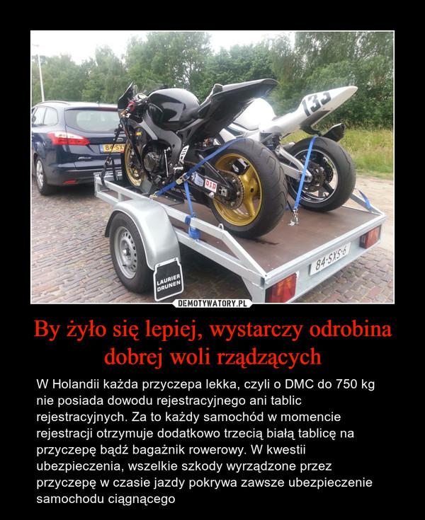 By żyło się lepiej, wystarczy odrobina dobrej woli rządzących – W Holandii każda przyczepa lekka, czyli o DMC do 750 kg nie posiada dowodu rejestracyjnego ani tablic rejestracyjnych. Za to każdy samochód w momencie rejestracji otrzymuje dodatkowo trzecią białą tablicę na przyczepę bądź bagażnik rowerowy. W kwestii ubezpieczenia, wszelkie szkody wyrządzone przez przyczepę w czasie jazdy pokrywa zawsze ubezpieczenie samochodu ciągnącego