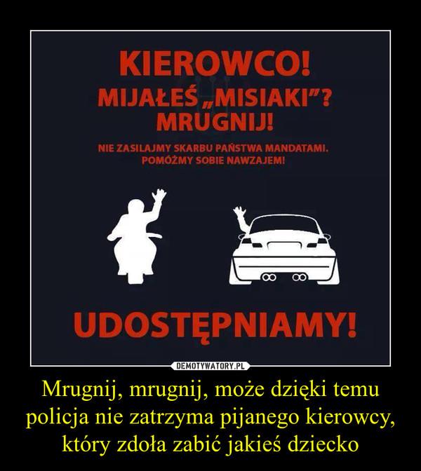 Mrugnij, mrugnij, może dzięki temu policja nie zatrzyma pijanego kierowcy, który zdoła zabić jakieś dziecko –