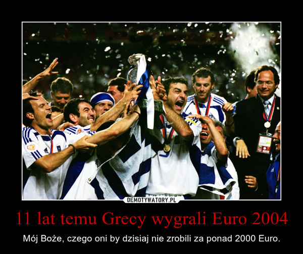 11 lat temu Grecy wygrali Euro 2004 – Mój Boże, czego oni by dzisiaj nie zrobili za ponad 2000 Euro.