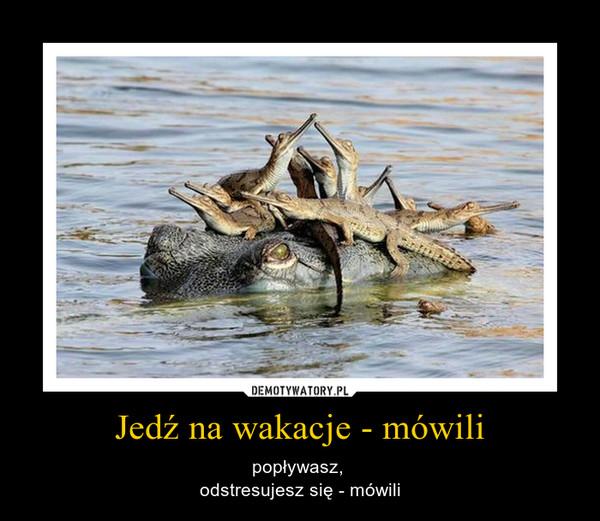Jedź na wakacje - mówili – popływasz, odstresujesz się - mówili