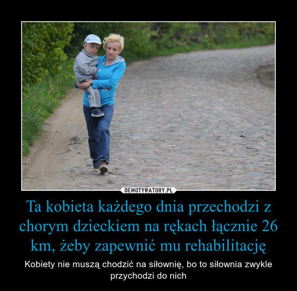 Ta kobieta każdego dnia przechodzi z chorym dzieckiem na rękach łącznie 26 km, żeby zapewnić mu rehabilitację – Kobiety nie muszą chodzić na siłownię, bo to siłownia zwykle przychodzi do nich