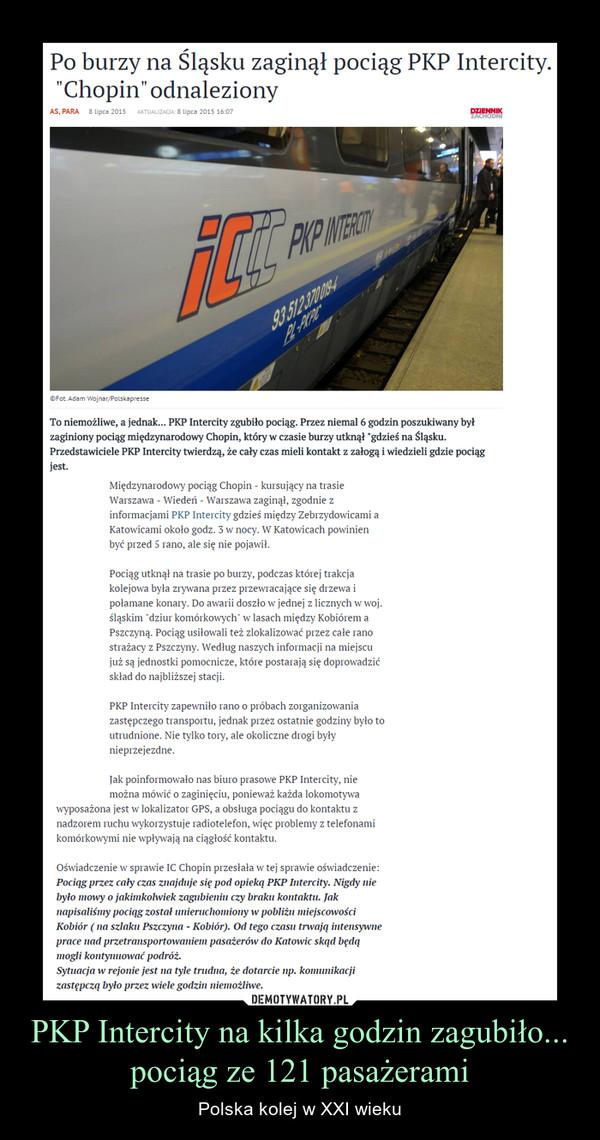 """PKP Intercity na kilka godzin zagubiło... pociąg ze 121 pasażerami – Polska kolej w XXI wieku Po burzy na Śląsku zaginął pociąg PKP Intercity. """"ChopinTo niemożliwe, a jednak... PKP Intercity zgubiło pociąg. Przez niemal 6 godzin poszukiwany był zaginiony pociąg międzynarodowy Chopin, który w czasie burzy utknął """"gdzieś na Śląsku. Przedstawiciele PKP Intercity twierdzą, że cały czas mieli kontakt z załogą i wiedzieli gdzie pociąg jest.Międzynarodowy pociąg Chopin - kursujący na trasie Warszawa - Wiedeń - Warszawa zaginął, zgodnie z informacjami PKP Intercity gdzieś między Zebrzydowicami a Katowicami około godz. 3 w nocy. W Katowicach powinien być przed 5 rano, ale się nie pojawił. Pociąg utknął na trasie po burzy, podczas której trakcja kolejowa była zrywana przez przewracające się drzewa i połamane konary. Do awarii doszło w jednej z licznych w woj. śląskim """"dziur komórkowych"""" w lasach między Kobiórem a Pszczyną. Pociąg usiłowali też zlokalizować przez całe rano strażacy z Pszczyny. Według naszych informacji na miejscu już są jednostki pomocnicze, które postarają się doprowadzić skład do najbliższej stacji."""