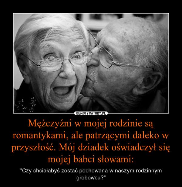 """Mężczyźni w mojej rodzinie są romantykami, ale patrzącymi daleko w przyszłość. Mój dziadek oświadczył się mojej babci słowami: – """"Czy chciałabyś zostać pochowana w naszym rodzinnym grobowcu?"""""""