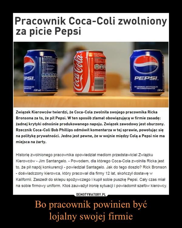 Bo pracownik powinien byćlojalny swojej firmie –  Pracownik Coca-Coli zwolniony za picie PepsiZwiązek Kierowców twierdzi, że Coca-Cola zwolniła swojego pracownika Ricka Bronsona za to, że pił Pepsi. W ten sposób złamał obowiązującą w firmie zasadę: żadnej krytyki odnośnie produkowanego napoju. Związek zawodowy jest oburzony. Rzecznik Coca-Coli Bob Phillips odmówił komentarza w tej sprawie, powołując się na politykę prywatności. Jedno jest pewne, że w wojnie między Colą a Pepsi nie ma miejsca na żarty.Historię zwolnionego pracownika opowiedział mediom przedstawiciel Związku Kierowców - Jim Santangelo. - Powodem, dla którego Coca-Cola zwolniła Ricka jest to, że pił napój konkurencji - powiedział Santagelo. Jak do tego doszło? Rick Bronson - doświadczony kierowca, który pracował dla firmy 12 lat, skończył dostawę w Kalifornii. Zaszedł do sklepu spożywczego i kupił sobie puszkę Pepsi. Cały czas miał na sobie firmowy uniform. Ktoś zauważył ironię sytuacji i powiadomił szefów kierowcy.