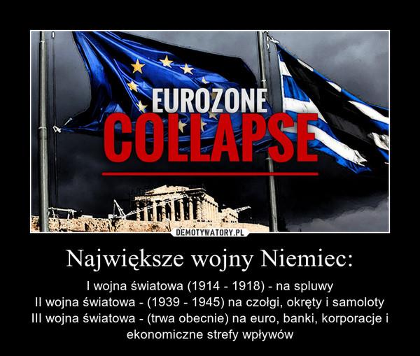 Największe wojny Niemiec: – I wojna światowa (1914 - 1918) - na spluwyII wojna światowa - (1939 - 1945) na czołgi, okręty i samolotyIII wojna światowa - (trwa obecnie) na euro, banki, korporacje i ekonomiczne strefy wpływów