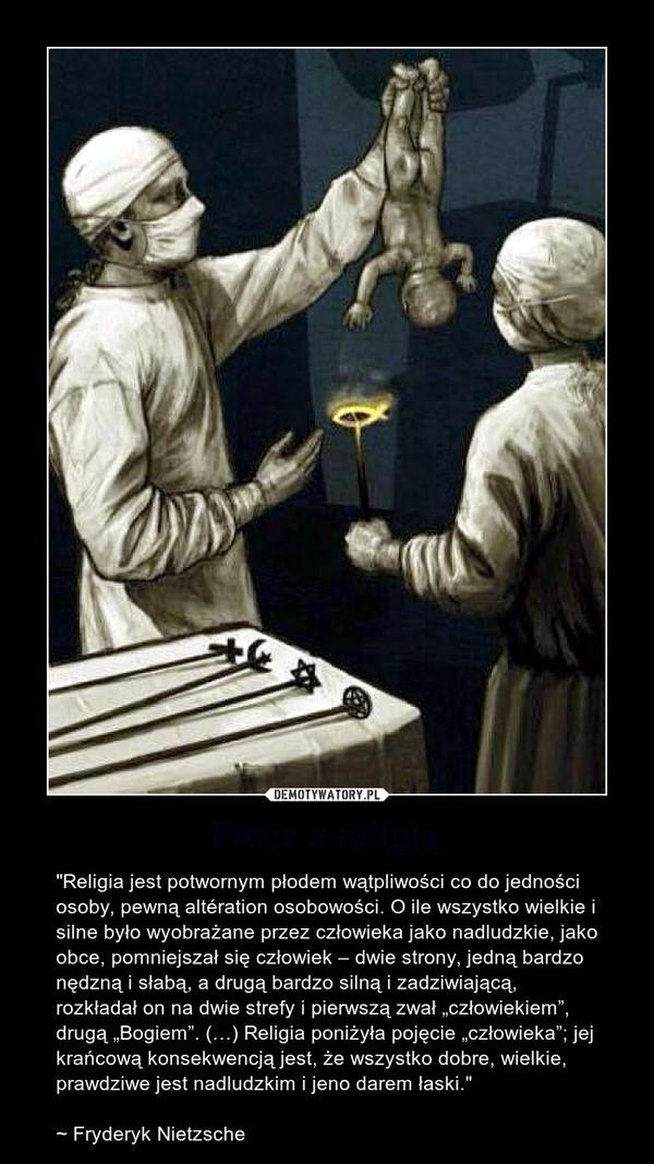 """Precz z religią – """"Religia jest potwornym płodem wątpliwości co do jedności osoby, pewną altération osobowości. O ile wszystko wielkie i silne było wyobrażane przez człowieka jako nadludzkie, jako obce, pomniejszał się człowiek – dwie strony, jedną bardzo nędzną i słabą, a drugą bardzo silną i zadziwiającą, rozkładał on na dwie strefy i pierwszą zwał """"człowiekiem"""", drugą """"Bogiem"""". (…) Religia poniżyła pojęcie """"człowieka""""; jej krańcową konsekwencją jest, że wszystko dobre, wielkie, prawdziwe jest nadludzkim i jeno darem łaski.""""~ Fryderyk Nietzsche"""