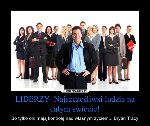 LIDERZY- Najszczęśliwsi ludzie na całym świecie! – Bo tylko oni mają kontrolę nad własnym życiem... Bryan Tracy