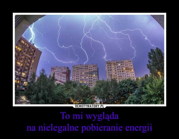 To mi wyglądana nielegalne pobieranie energii –