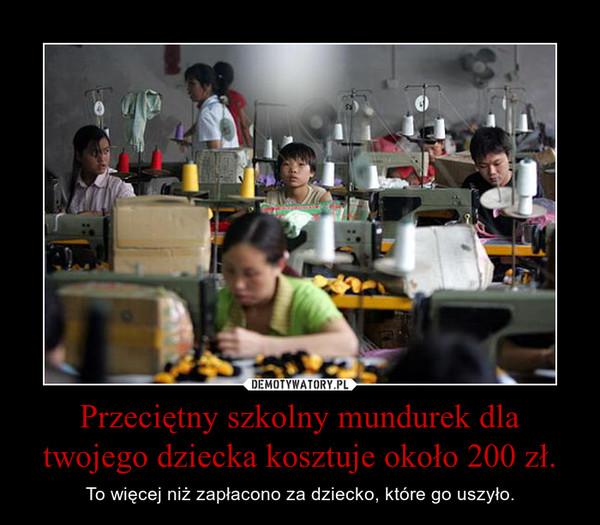 Przeciętny szkolny mundurek dla twojego dziecka kosztuje około 200 zł. – To więcej niż zapłacono za dziecko, które go uszyło.